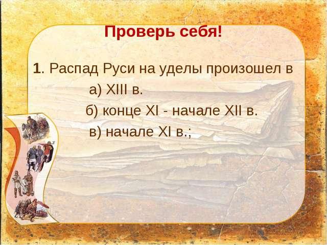 Проверь себя! 1. Распад Руси на уделы произошел в  а) ХIII в. б) конце XI...