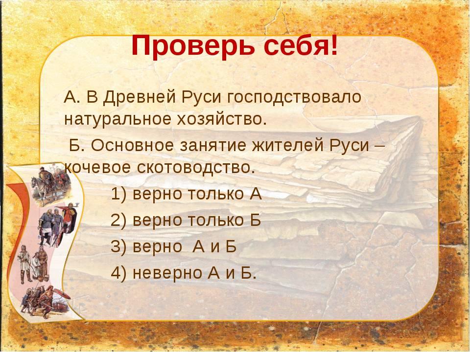 Проверь себя! А. В Древней Руси господствовало натуральное хозяйство. Б. Осно...