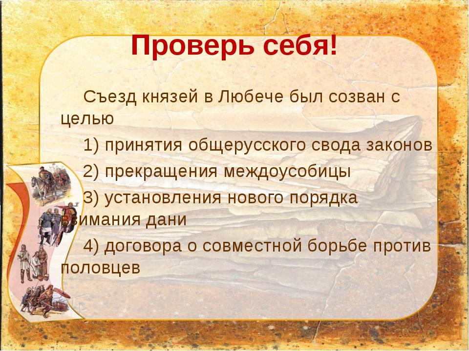 Проверь себя! Съезд князей в Любече был созван с целью 1) принятия общерусско...