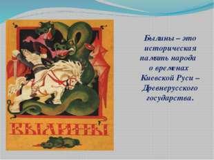 Былины – это историческая память народа о временах Киевской Руси –Древнерусск