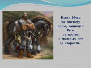 Ездил Илья по чистому полю, защищал Русь от врагов с молодых лет до старости…
