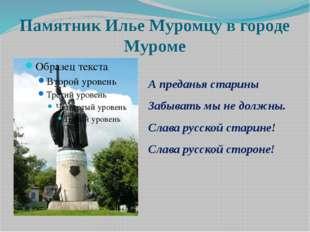 Памятник Илье Муромцу в городе Муроме А преданья старины Забывать мы не должн