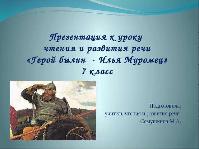 Презентация к уроку чтения и развития речи «Герой былин - Илья Муромец» 7 кла...