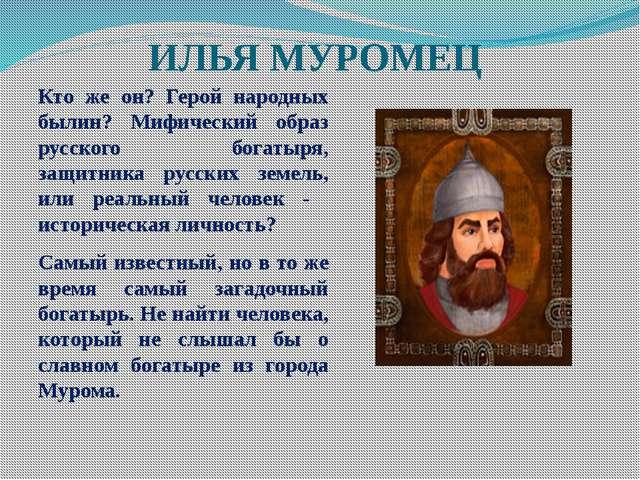 ИЛЬЯ МУРОМЕЦ Кто же он? Герой народных былин? Мифический образ русского богат...