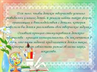Для того, чтобы детское творчество успешно развивалось у наших детей, я р