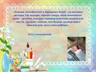 «Истоки способностей и дарования детей - на кончиках пальцев. От пальцев, обр