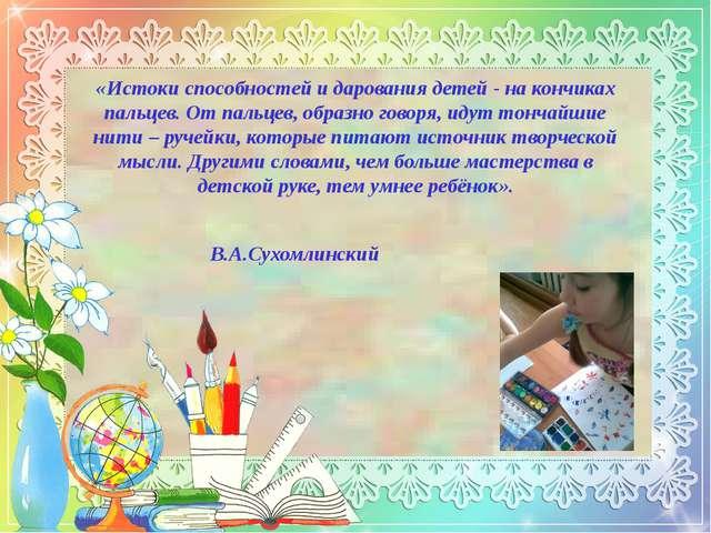 «Истоки способностей и дарования детей - на кончиках пальцев. От пальцев, обр...
