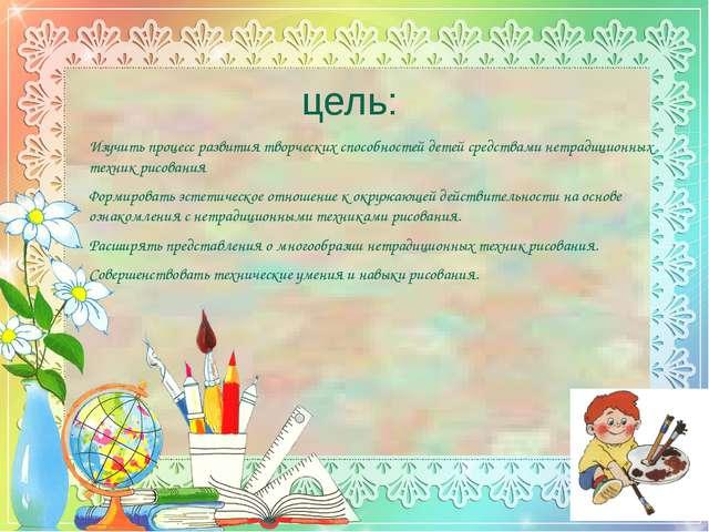 цель: Изучить процесс развития творческих способностей детей средствами нетра...