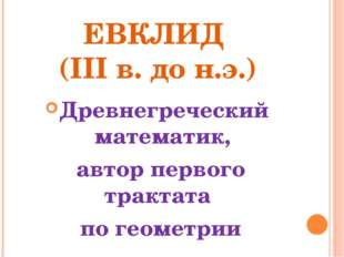 ЕВКЛИД (III в. до н.э.) Древнегреческий математик, автор первого трактата по