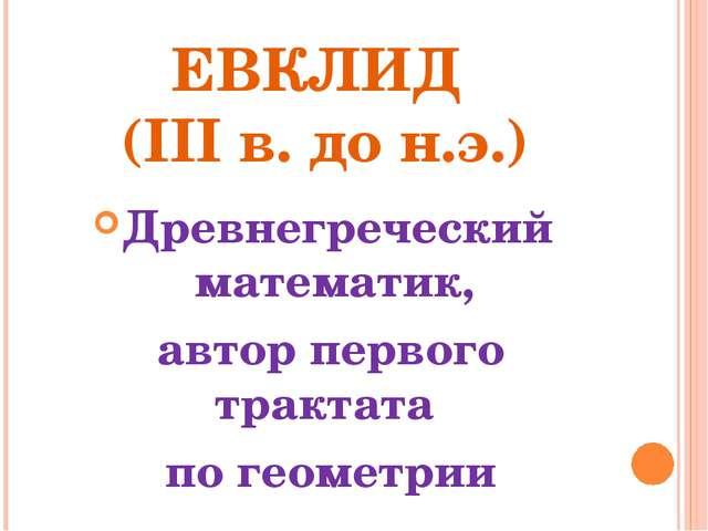 ЕВКЛИД (III в. до н.э.) Древнегреческий математик, автор первого трактата по...