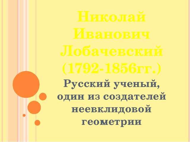 Николай Иванович Лобачевский (1792-1856гг.) Русский ученый, один из создателе...