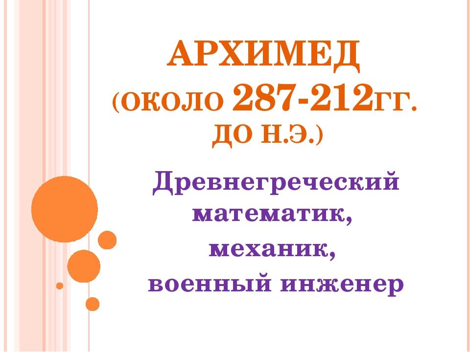 АРХИМЕД (ОКОЛО 287-212ГГ. ДО Н.Э.) Древнегреческий математик, механик, военны...