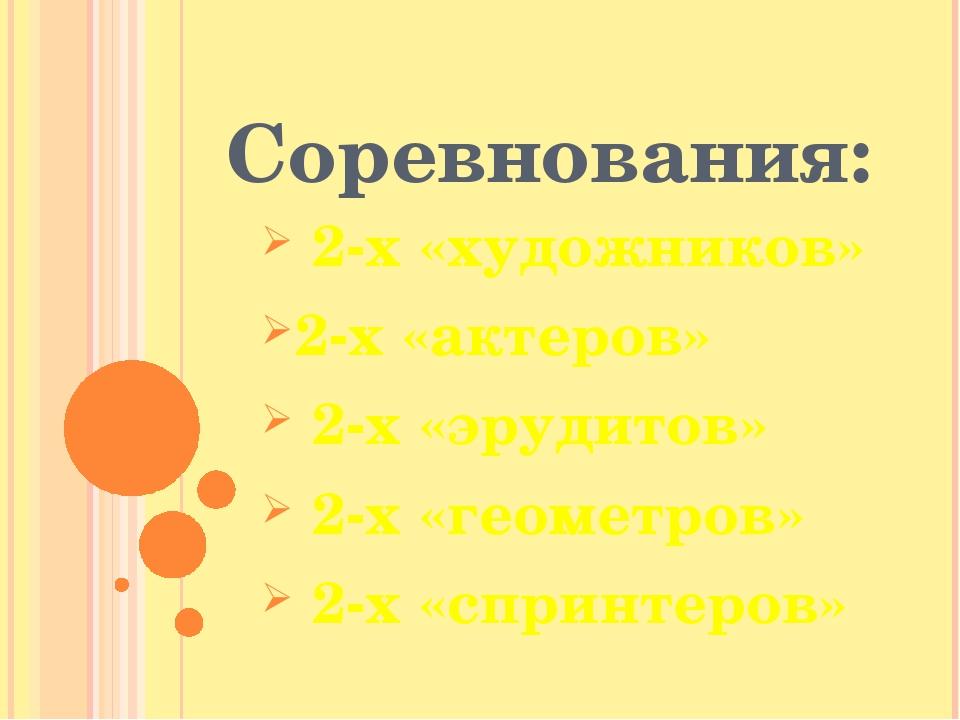 Соревнования: 2-х «художников» 2-х «актеров» 2-х «эрудитов» 2-х «геометров» 2...