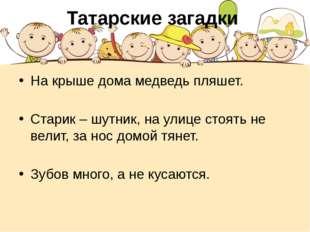 Татарские загадки На крыше дома медведь пляшет. Старик – шутник, на улице сто