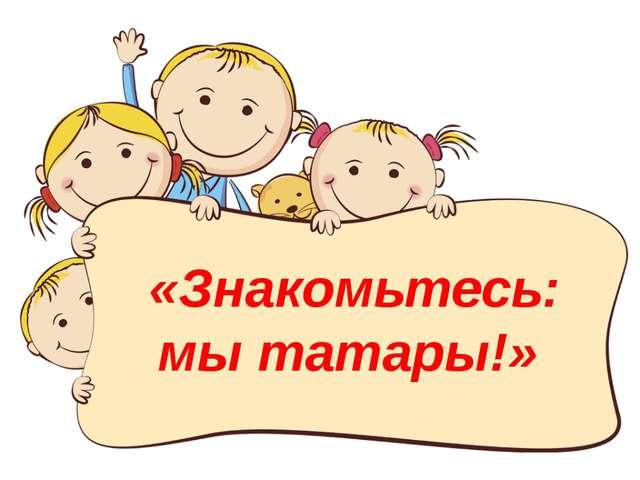 «Знакомьтесь: мы татары!»