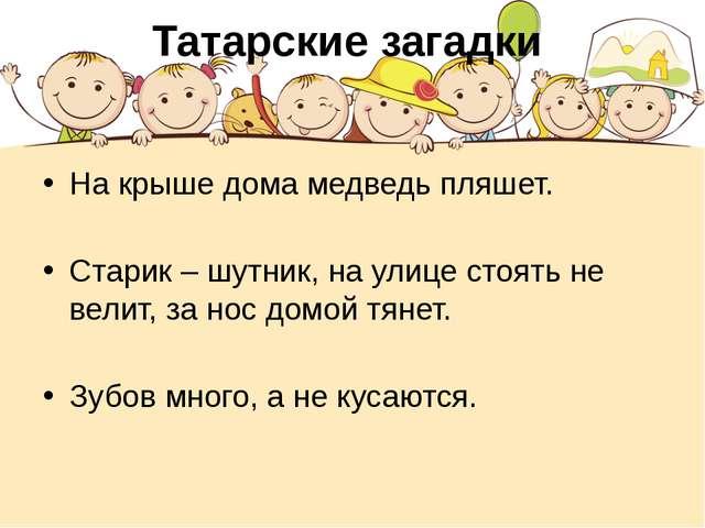Татарские загадки На крыше дома медведь пляшет. Старик – шутник, на улице сто...