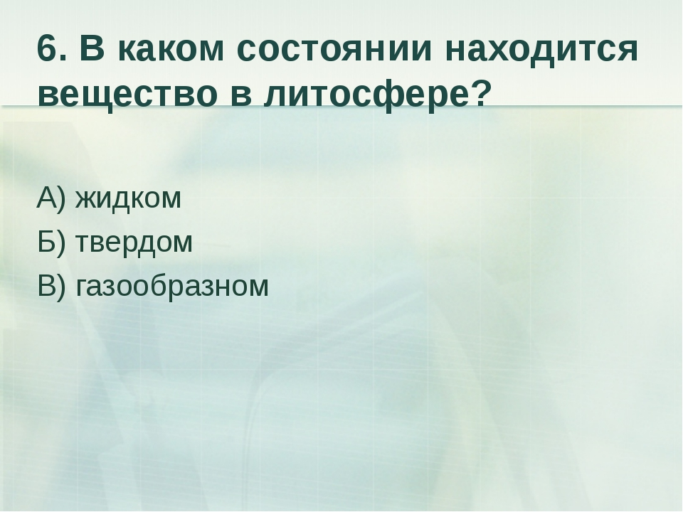 6. В каком состоянии находится вещество в литосфере? А) жидком Б) твердом В)...