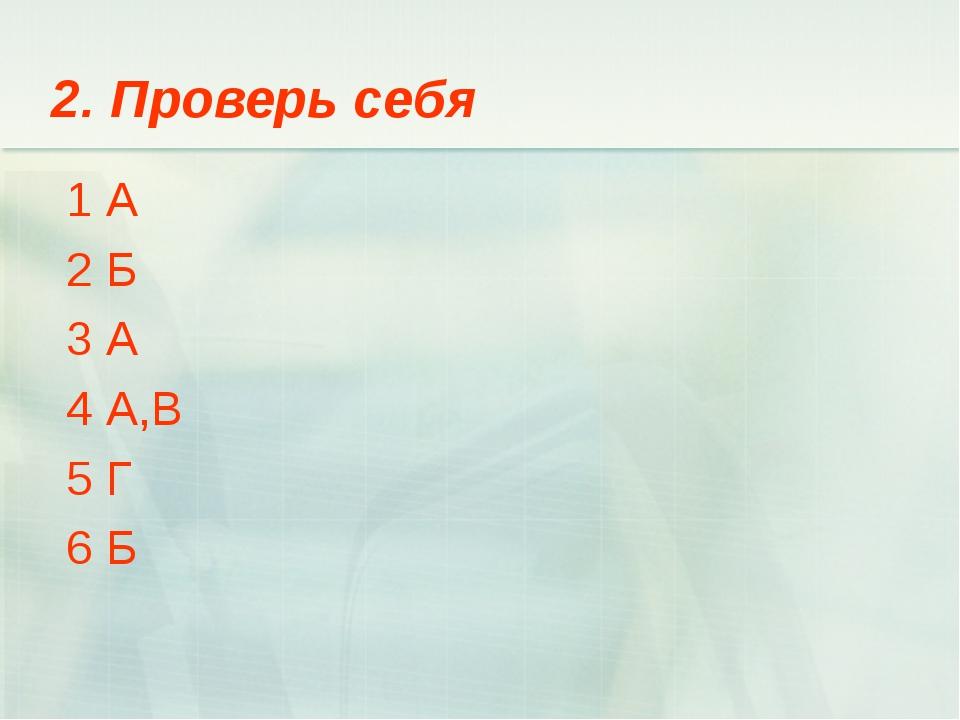 2. Проверь себя 1 А 2 Б 3 А 4 А,В 5 Г 6 Б