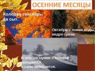 Холоден сентябрь, да сыт. Октябрь – ложка воды, ведро грязи. В ноябре мужик с