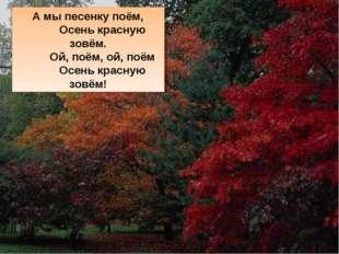 А мы песенку поём, Осень красную зовём. Ой, поём, ой, поём Осень красную зовём!