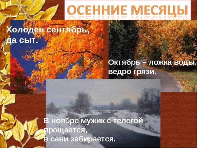 Холоден сентябрь, да сыт. Октябрь – ложка воды, ведро грязи. В ноябре мужик с...