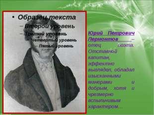 Юрий Петрович Лермонтов – отец поэта. Отставной капитан, эффектно выглядел, о