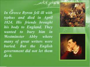 In Greece Byron fell ill with typhus and died in April 1824. His friends brou