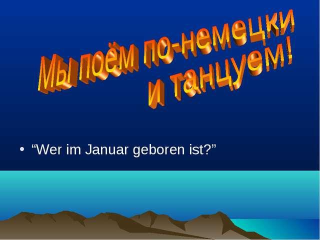 """""""Wer im Januar geboren ist?"""""""