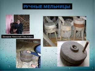 РУЧНЫЕ МЕЛЬНИЦЫ Захаров Николай Павлович