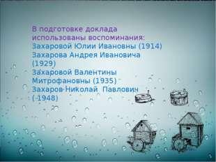 В подготовке доклада использованы воспоминания: Захаровой Юлии Ивановны (191