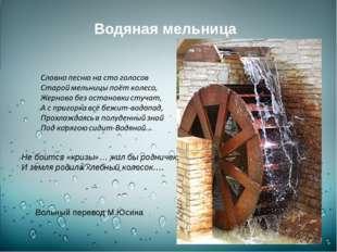 Водяная мельница Не боится «кризы»… жил бы родничек, И земля родила хлебный