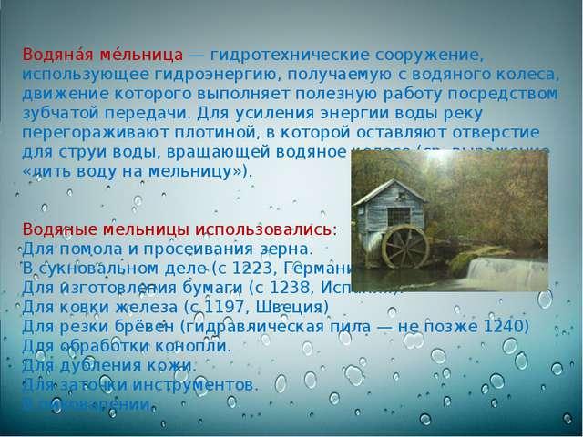 Водяна́я ме́льница — гидротехнические сооружение, использующее гидроэнергию,...