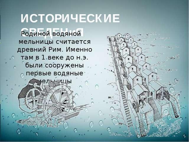 ИСТОРИЧЕСКИЕ СВЕДЕНиЯ Родиной водяной мельницы считается древний Рим. Именно...