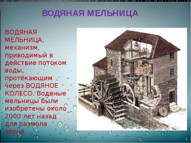 ВОДЯНАЯ МЕЛЬНИЦА, механизм, приводимый в действие потоком воды, протекающим...