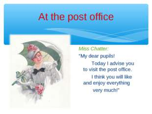 "At the post office Miss Chatter: ""My dear pupils! Today I advise you to visit"