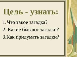 Цель - узнать: Что такое загадка? 2. Какие бывают загадки? 3.Как придумать за