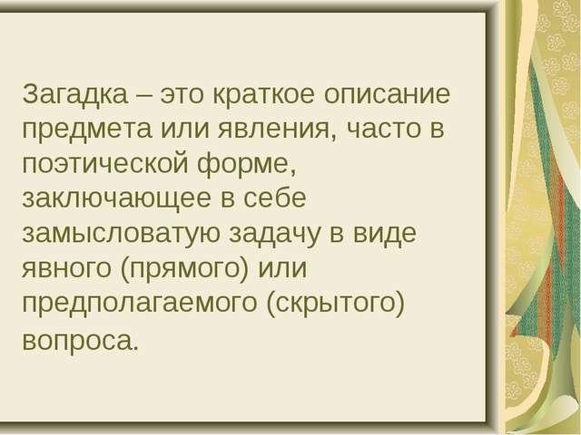 Загадка – это краткое описание предмета или явления, часто в поэтической форм...