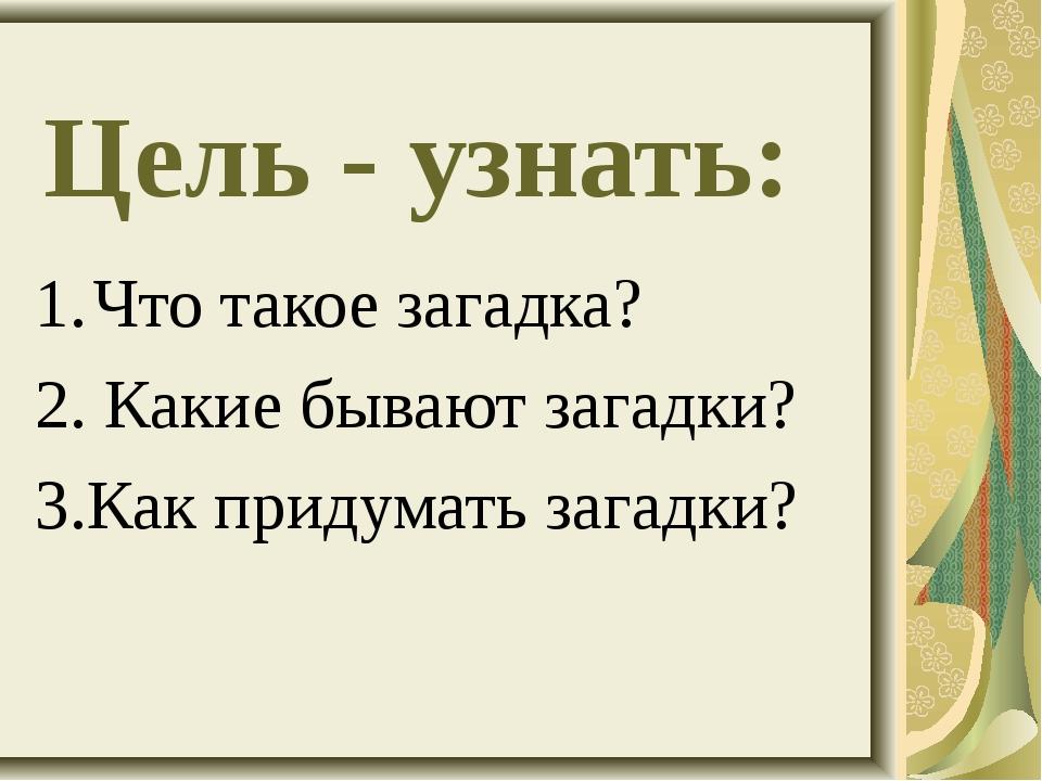 Цель - узнать: Что такое загадка? 2. Какие бывают загадки? 3.Как придумать за...