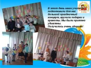 В этот день наши учителя подготовили для нас большой праздничный концерт, вру