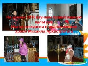 На уроках ОПК изучаем православную культуру. Мы на экскурсии в православном х