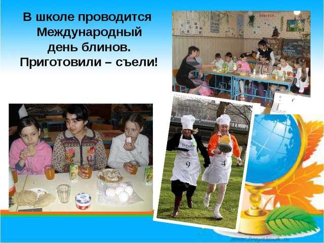 В школе проводится Международный день блинов. Приготовили – съели!