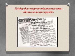 Гайдар был корреспондентом газеты «Комсомольская правда»