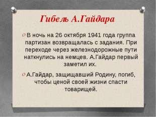 Гибель А.Гайдара В ночь на 26 октября 1941 года группа партизан возвращалась