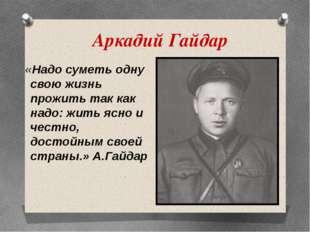 Аркадий Гайдар «Надо суметь одну свою жизнь прожить так как надо: жить ясно и