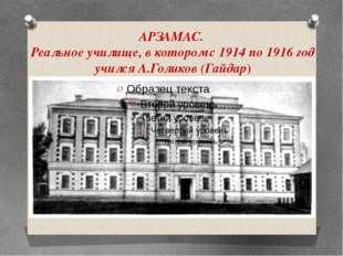 АРЗАМАС. Реальное училище, в котором с 1914 по 1916 год учился А.Голиков (Гай