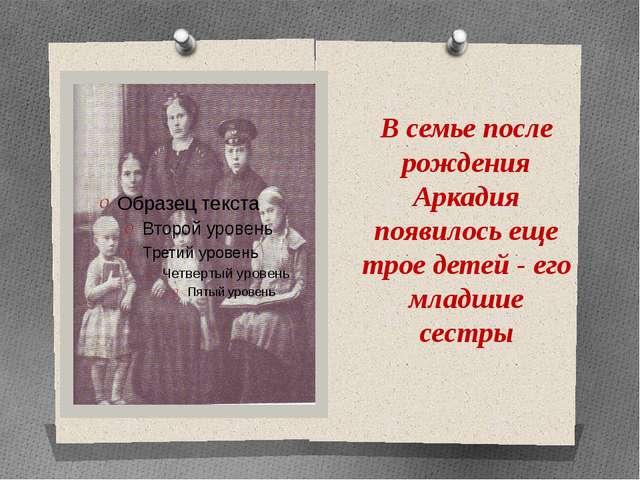 В семье после рождения Аркадия появилось еще трое детей - его младшие сестры