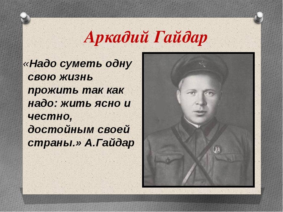 Аркадий Гайдар «Надо суметь одну свою жизнь прожить так как надо: жить ясно и...