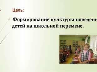 Цель: Формирование культуры поведения детей на школьной перемене.
