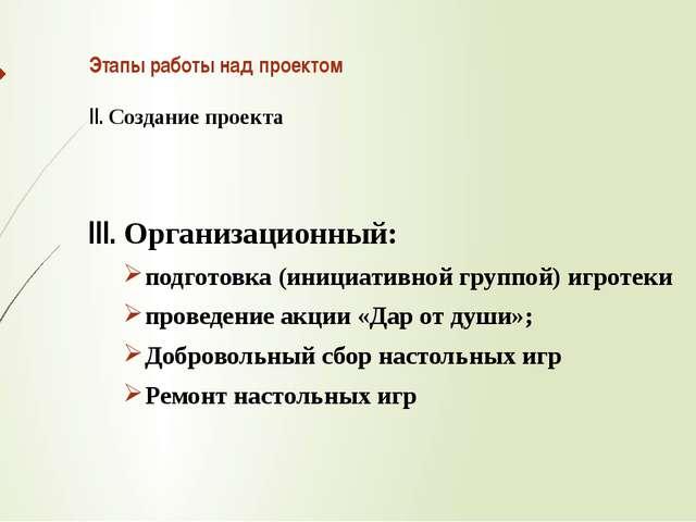 Этапы работы над проектом II. Создание проекта III. Организационный: подготов...