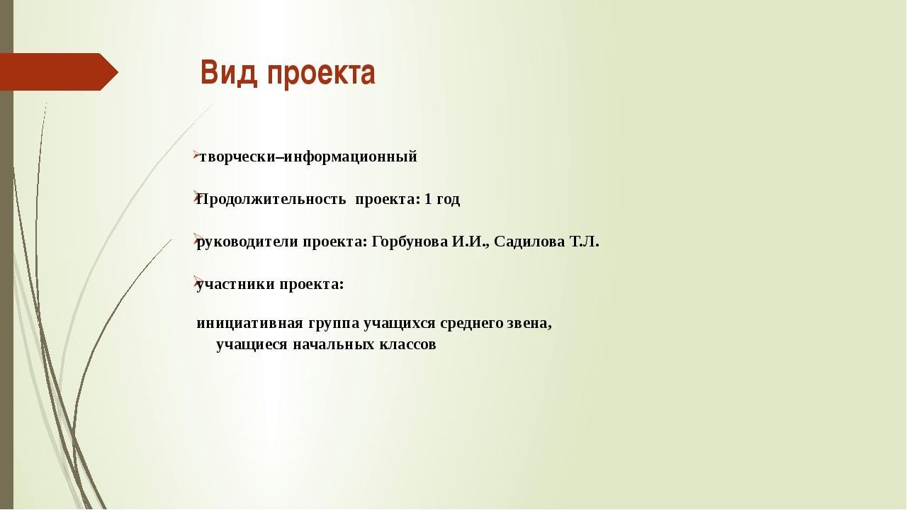 Вид проекта творчески–информационный Продолжительность проекта: 1 год руковод...
